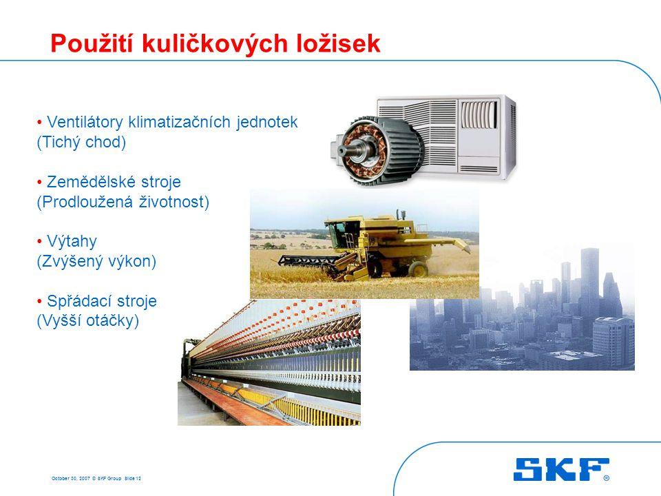 October 30, 2007 © SKF Group Slide 12 Použití kuličkových ložisek • Ventilátory klimatizačních jednotek (Tichý chod) • Zemědělské stroje (Prodloužená
