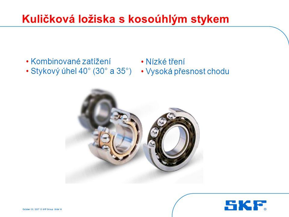 October 30, 2007 © SKF Group Slide 16 Kuličková ložiska s kosoúhlým stykem • Kombinované zatížení • Stykový úhel 40° (30° a 35°) • Nízké tření • Vysok