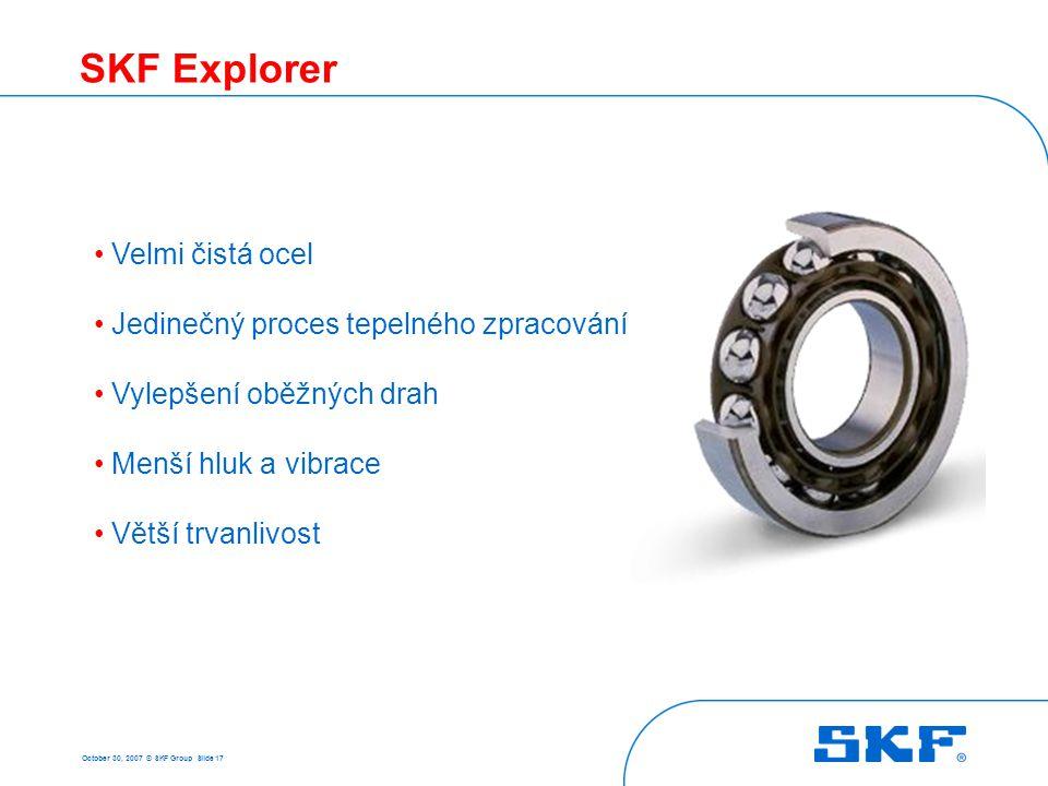 October 30, 2007 © SKF Group Slide 17 SKF Explorer • Velmi čistá ocel • Jedinečný proces tepelného zpracování • Vylepšení oběžných drah • Menší hluk a