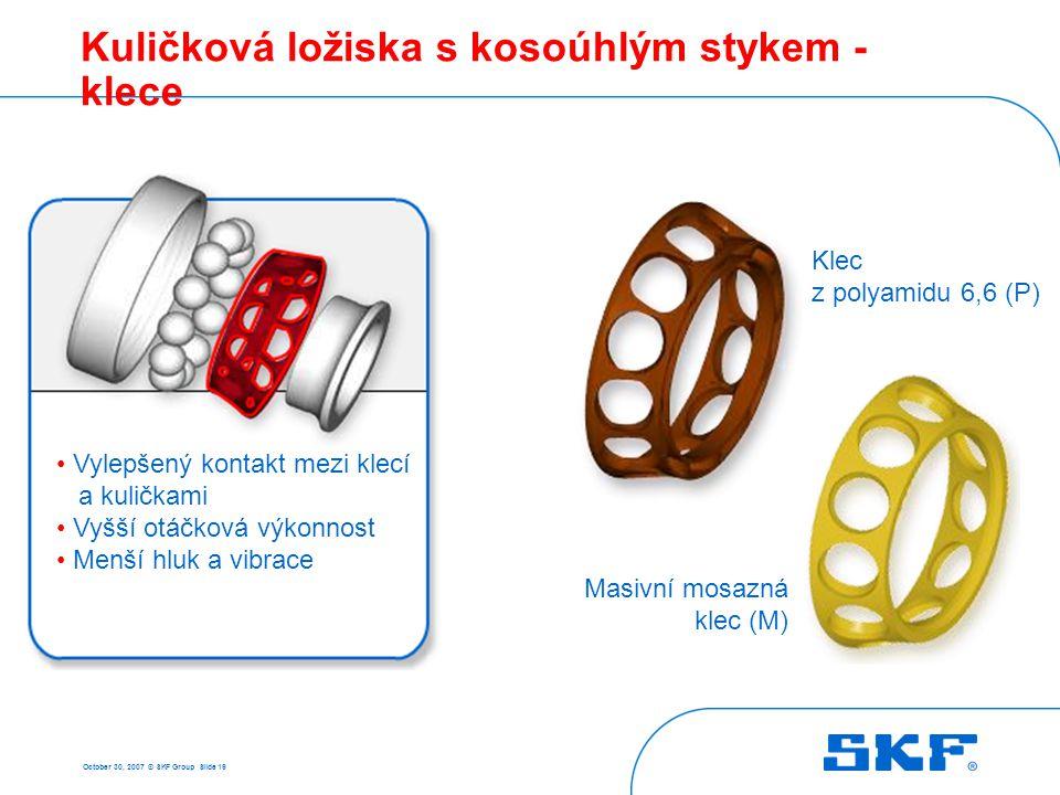 October 30, 2007 © SKF Group Slide 19 Kuličková ložiska s kosoúhlým stykem - klece Masivní mosazná klec (M) Klec z polyamidu 6,6 (P) • Vylepšený konta
