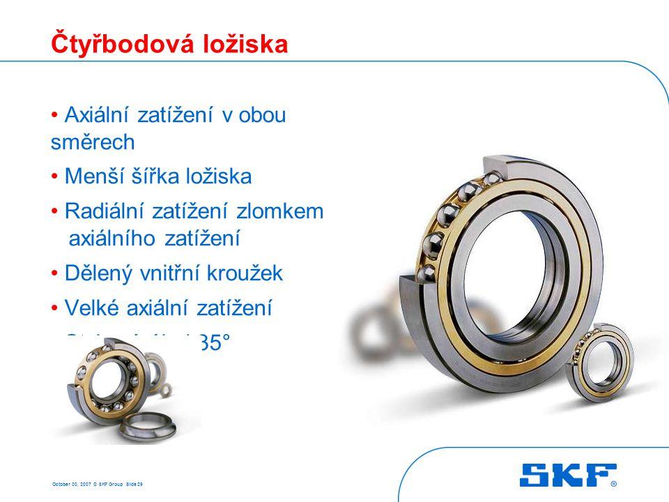 October 30, 2007 © SKF Group Slide 29 Čtyřbodová ložiska • Axiální zatížení v obou směrech • Menší šířka ložiska • Radiální zatížení zlomkem axiálního
