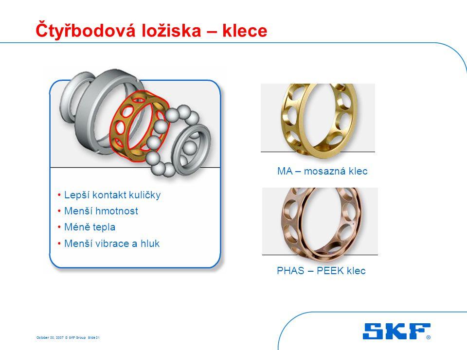 October 30, 2007 © SKF Group Slide 31 Čtyřbodová ložiska – klece • Lepší kontakt kuličky • Menší hmotnost • Méně tepla • Menší vibrace a hluk MA – mos