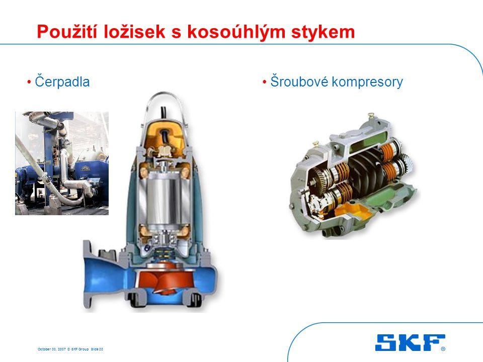 October 30, 2007 © SKF Group Slide 33 Použití ložisek s kosoúhlým stykem • Čerpadla• Šroubové kompresory