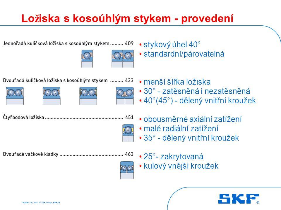 October 30, 2007 © SKF Group Slide 34 Lo ž iska s kosoúhlým stykem - provedení • stykový úhel 40° • standardní/párovatelná • menší šířka ložiska • 30°