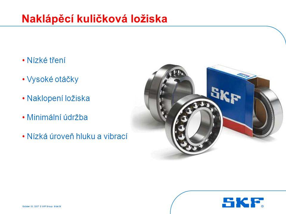 October 30, 2007 © SKF Group Slide 36 Naklápěcí kuličková ložiska • Nízké tření • Vysoké otáčky • Naklopení ložiska • Minimální údržba • Nízká úroveň