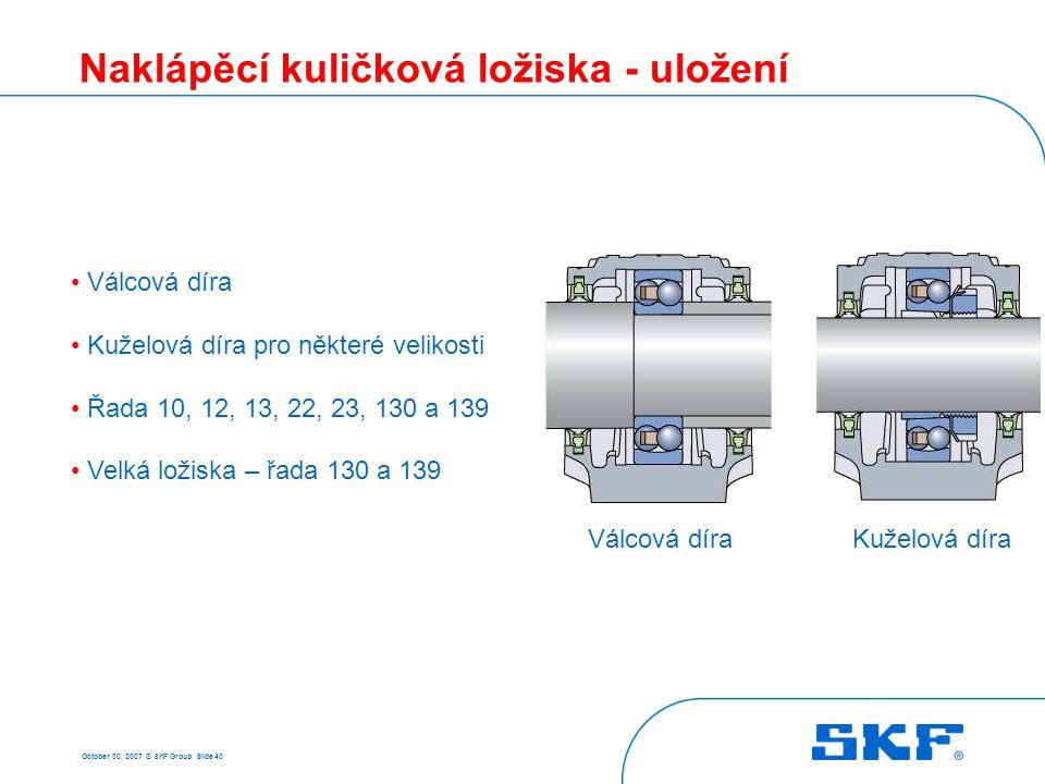 October 30, 2007 © SKF Group Slide 40 Naklápěcí kuličková ložiska - uložení • Válcová díra • Kuželová díra pro některé velikosti • Řada 10, 12, 13, 22