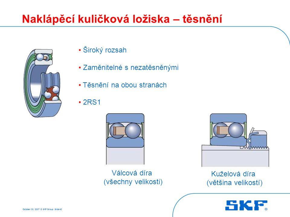 October 30, 2007 © SKF Group Slide 42 Naklápěcí kuličková ložiska – těsnění • Široký rozsah • Zaměnitelné s nezatěsněnými • Těsnění na obou stranách •