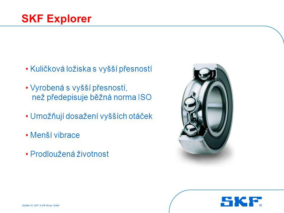 October 30, 2007 © SKF Group Slide 5 SKF Explorer • Kuličková ložiska s vyšší přesností • Vyrobená s vyšší přesností, než předepisuje běžná norma ISO