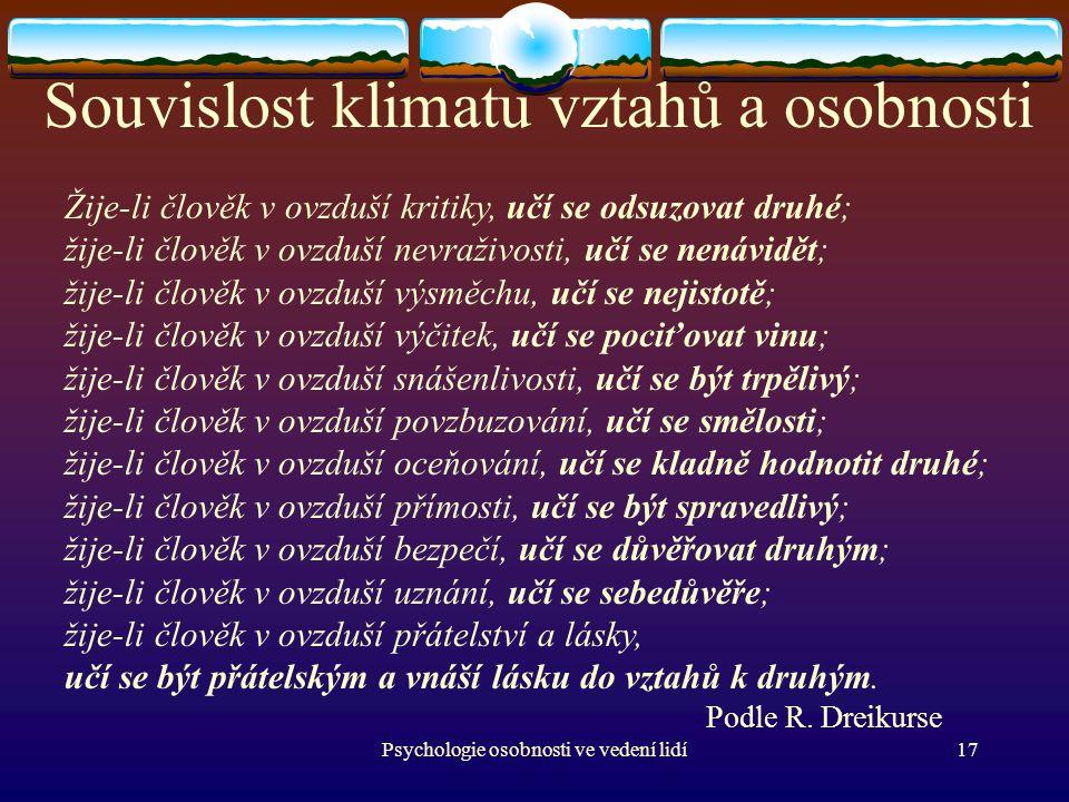 Psychologie osobnosti ve vedení lidí17 Souvislost klimatu vztahů a osobnosti Žije-li člověk v ovzduší kritiky, učí se odsuzovat druhé; žije-li člověk v ovzduší nevraživosti, učí se nenávidět; žije-li člověk v ovzduší výsměchu, učí se nejistotě; žije-li člověk v ovzduší výčitek, učí se pociťovat vinu; žije-li člověk v ovzduší snášenlivosti, učí se být trpělivý; žije-li člověk v ovzduší povzbuzování, učí se smělosti; žije-li člověk v ovzduší oceňování, učí se kladně hodnotit druhé; žije-li člověk v ovzduší přímosti, učí se být spravedlivý; žije-li člověk v ovzduší bezpečí, učí se důvěřovat druhým; žije-li člověk v ovzduší uznání, učí se sebedůvěře; žije-li člověk v ovzduší přátelství a lásky, učí se být přátelským a vnáší lásku do vztahů k druhým.