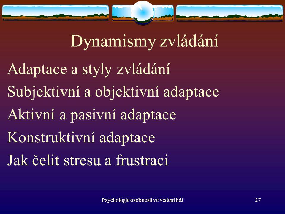 Psychologie osobnosti ve vedení lidí27 Dynamismy zvládání Adaptace a styly zvládání Subjektivní a objektivní adaptace Aktivní a pasivní adaptace Konstruktivní adaptace Jak čelit stresu a frustraci