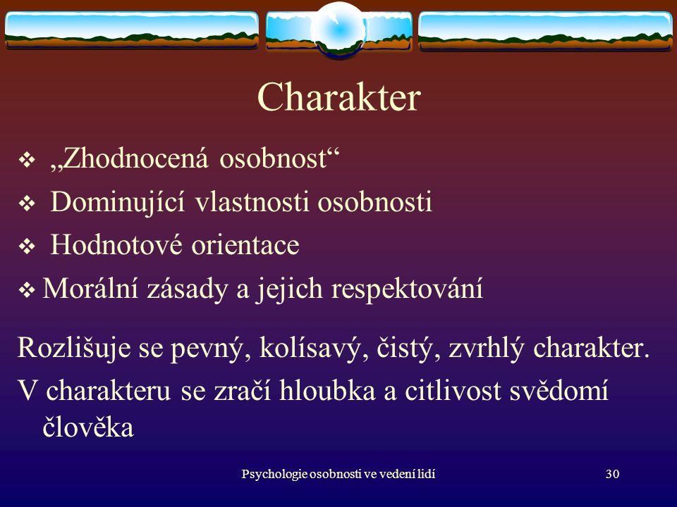 """Psychologie osobnosti ve vedení lidí30 Charakter  """"Zhodnocená osobnost  Dominující vlastnosti osobnosti  Hodnotové orientace  Morální zásady a jejich respektování Rozlišuje se pevný, kolísavý, čistý, zvrhlý charakter."""