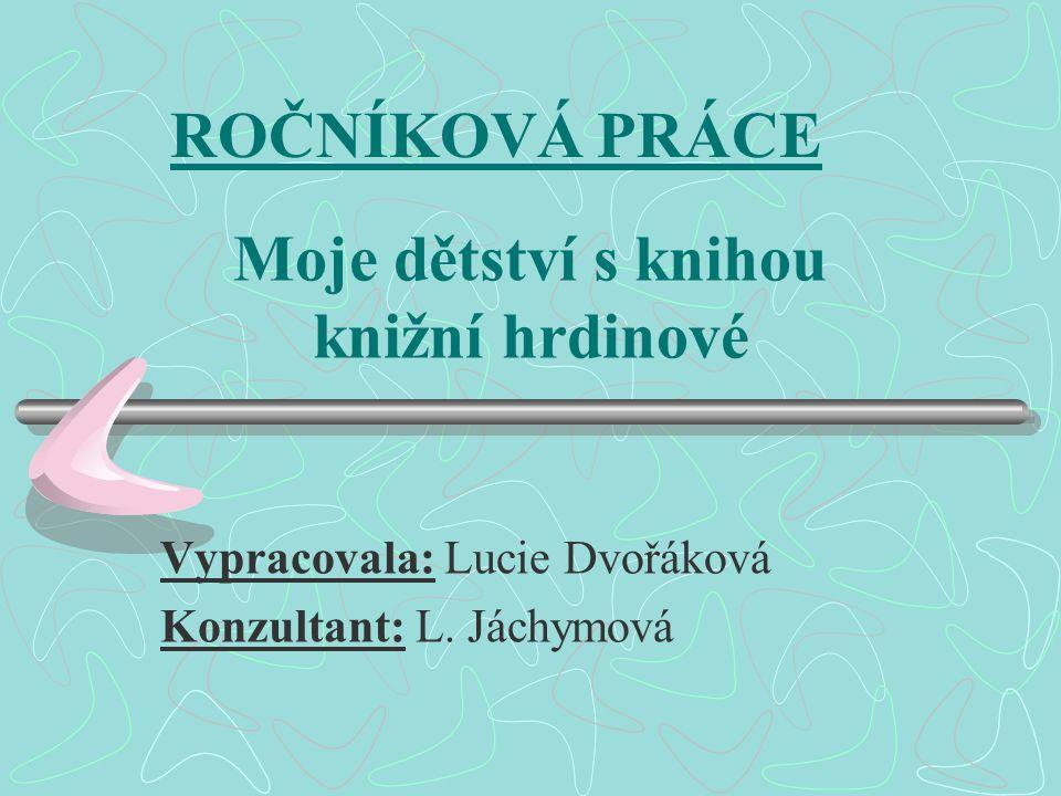Moje dětství s knihou knižní hrdinové Vypracovala: Lucie Dvořáková Konzultant: L. Jáchymová ROČNÍKOVÁ PRÁCE
