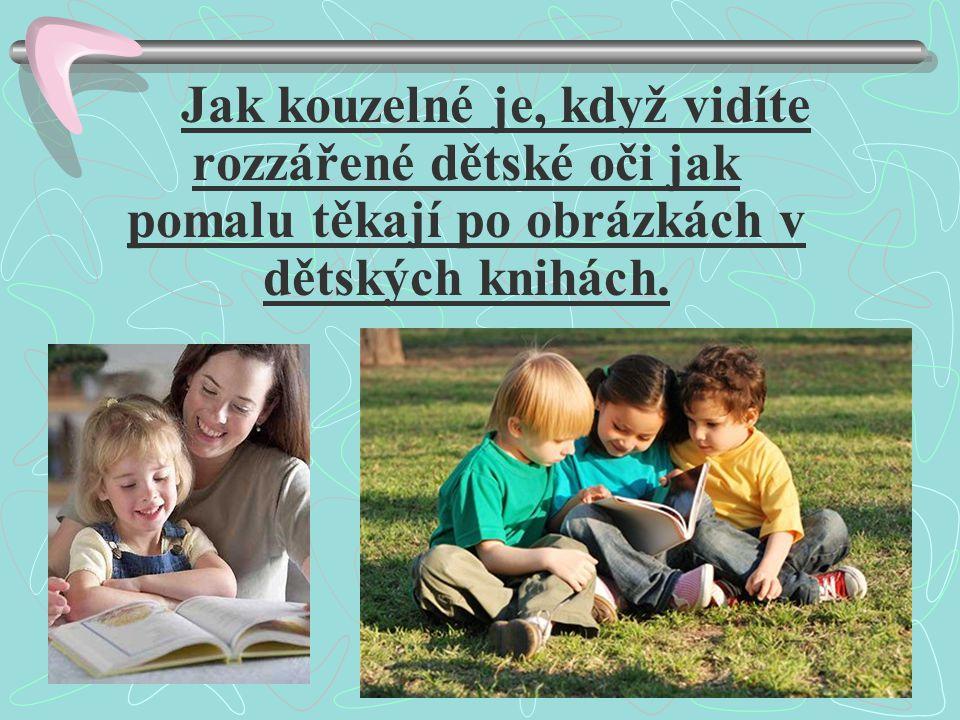 Jak kouzelné je, když vidíte rozzářené dětské oči jak pomalu těkají po obrázkách v dětských knihách.