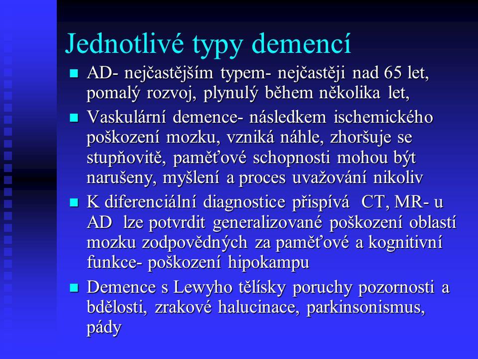 Jednotlivé typy demencí  AD- nejčastějším typem- nejčastěji nad 65 let, pomalý rozvoj, plynulý během několika let,  Vaskulární demence- následkem ischemického poškození mozku, vzniká náhle, zhoršuje se stupňovitě, paměťové schopnosti mohou být narušeny, myšlení a proces uvažování nikoliv  K diferenciální diagnostice přispívá CT, MR- u AD lze potvrdit generalizované poškození oblastí mozku zodpovědných za paměťové a kognitivní funkce- poškození hipokampu  Demence s Lewyho tělísky poruchy pozornosti a bdělosti, zrakové halucinace, parkinsonismus, pády