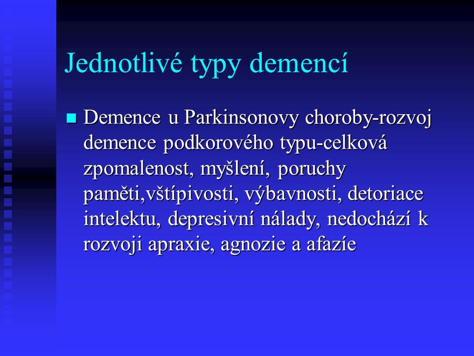 Jednotlivé typy demencí  Demence u Parkinsonovy choroby-rozvoj demence podkorového typu-celková zpomalenost, myšlení, poruchy paměti,vštípivosti, výbavnosti, detoriace intelektu, depresivní nálady, nedochází k rozvoji apraxie, agnozie a afazíe