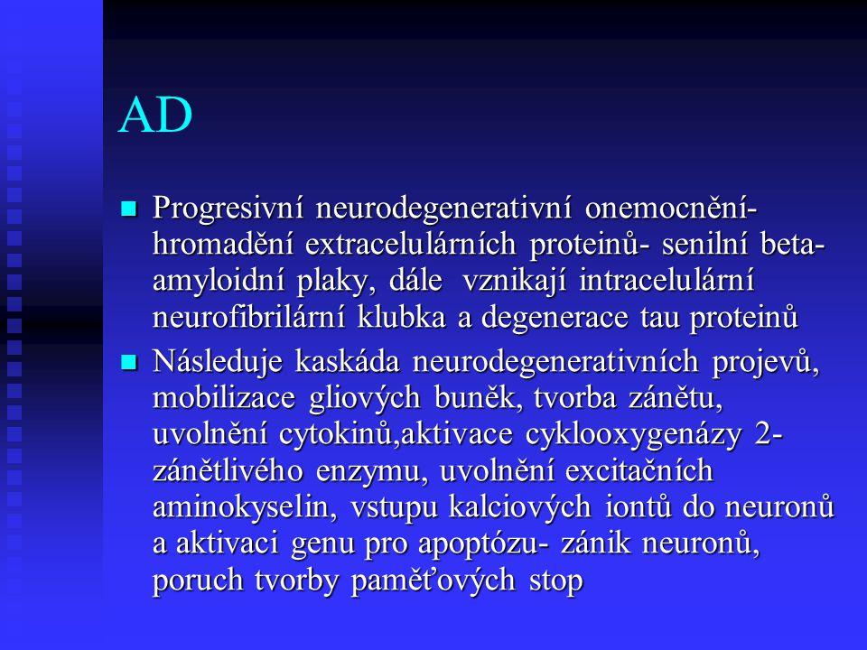 AD  Progresivní neurodegenerativní onemocnění- hromadění extracelulárních proteinů- senilní beta- amyloidní plaky, dále vznikají intracelulární neurofibrilární klubka a degenerace tau proteinů  Následuje kaskáda neurodegenerativních projevů, mobilizace gliových buněk, tvorba zánětu, uvolnění cytokinů,aktivace cyklooxygenázy 2- zánětlivého enzymu, uvolnění excitačních aminokyselin, vstupu kalciových iontů do neuronů a aktivaci genu pro apoptózu- zánik neuronů, poruch tvorby paměťových stop