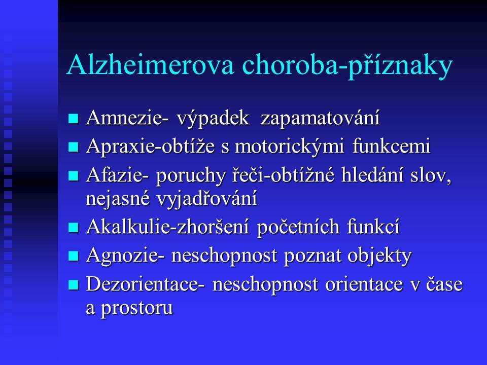 Alzheimerova choroba-příznaky  Amnezie- výpadek zapamatování  Apraxie-obtíže s motorickými funkcemi  Afazie- poruchy řeči-obtížné hledání slov, nejasné vyjadřování  Akalkulie-zhoršení početních funkcí  Agnozie- neschopnost poznat objekty  Dezorientace- neschopnost orientace v čase a prostoru
