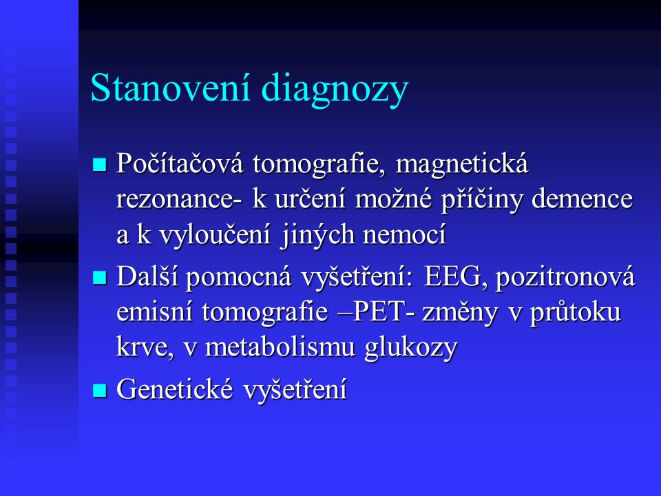 Stanovení diagnozy  Počítačová tomografie, magnetická rezonance- k určení možné příčiny demence a k vyloučení jiných nemocí  Další pomocná vyšetření: EEG, pozitronová emisní tomografie –PET- změny v průtoku krve, v metabolismu glukozy  Genetické vyšetření