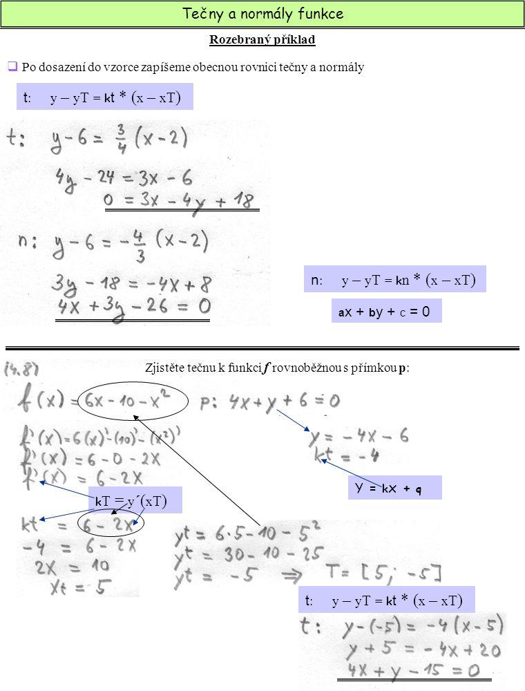 Tečny a normály funkce Zjistěte tečnu k funkci f kolmou k přímce p :  z přímky p se nejprve vypočte normála funkce, a posléze i směrnice Y = k x + q k T = y ´( x T ) k n = - 1 ktkt  derivujeme funkci  do zderivované funkce dosadíme směrnici tečny, abychom zjistili x t  x t dosadíme do původní funkce a vypočteme y t.