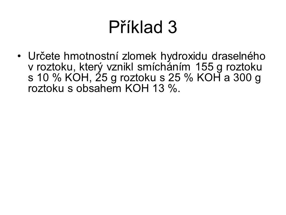 Příklad 3 •Určete hmotnostní zlomek hydroxidu draselného v roztoku, který vznikl smícháním 155 g roztoku s 10 % KOH, 25 g roztoku s 25 % KOH a 300 g r