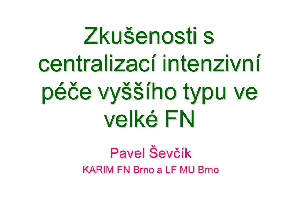 Zkušenosti s centralizací intenzivní péče vyššího typu ve velké FN Pavel Ševčík KARIM FN Brno a LF MU Brno