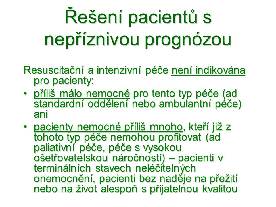 Řešení pacientů s nepříznivou prognózou Resuscitační a intenzivní péče není indikována pro pacienty: •příliš málo nemocné pro tento typ péče (ad stand