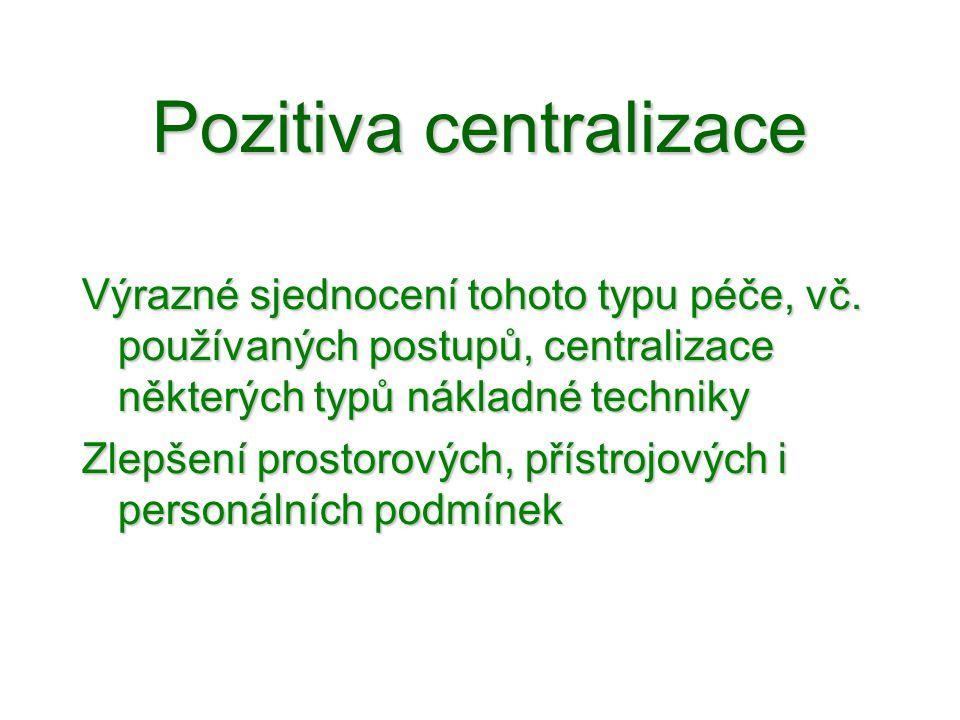 Pozitiva centralizace •V obecné rovině Výrazné sjednocení tohoto typu péče, vč. používaných postupů, centralizace některých typů nákladné techniky Zle