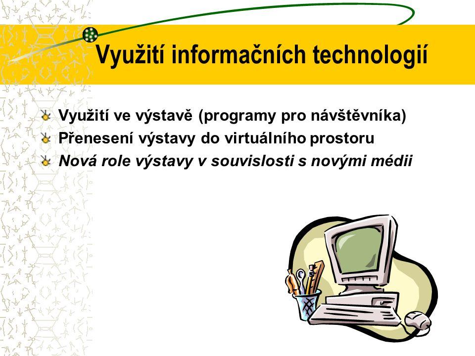 Využití informačních technologií Využití ve výstavě (programy pro návštěvníka) Přenesení výstavy do virtuálního prostoru Nová role výstavy v souvislosti s novými médii