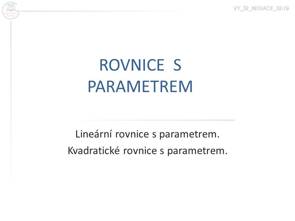 ROVNICE S PARAMETREM Lineární rovnice s parametrem. Kvadratické rovnice s parametrem. VY_32_INOVACE_32-19