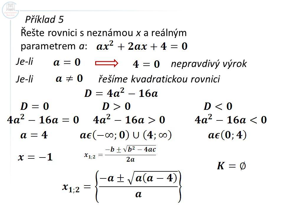 Příklad 5 Řešte rovnici s neznámou x a reálným parametrem a: Je-li nepravdivý výrok Je-li řešíme kvadratickou rovnici
