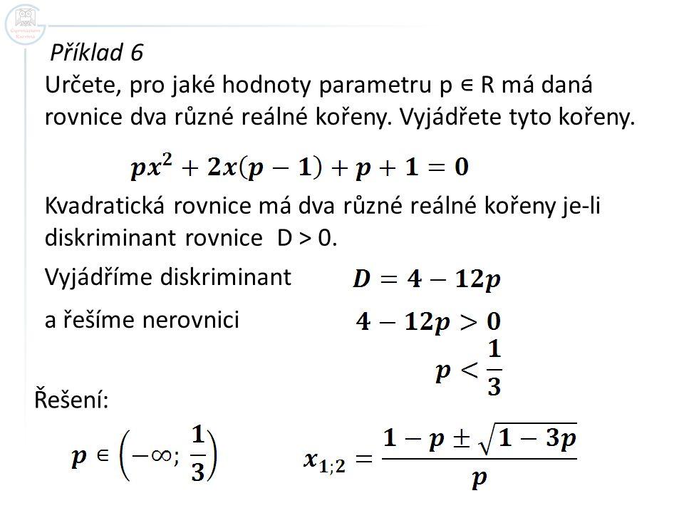 Příklad 6 Určete, pro jaké hodnoty parametru p ∊ R má daná rovnice dva různé reálné kořeny. Vyjádřete tyto kořeny. Kvadratická rovnice má dva různé re