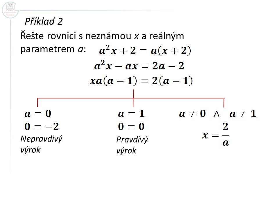 Příklad 2 Řešte rovnici s neznámou x a reálným parametrem a: Nepravdivý výrok Pravdivý výrok