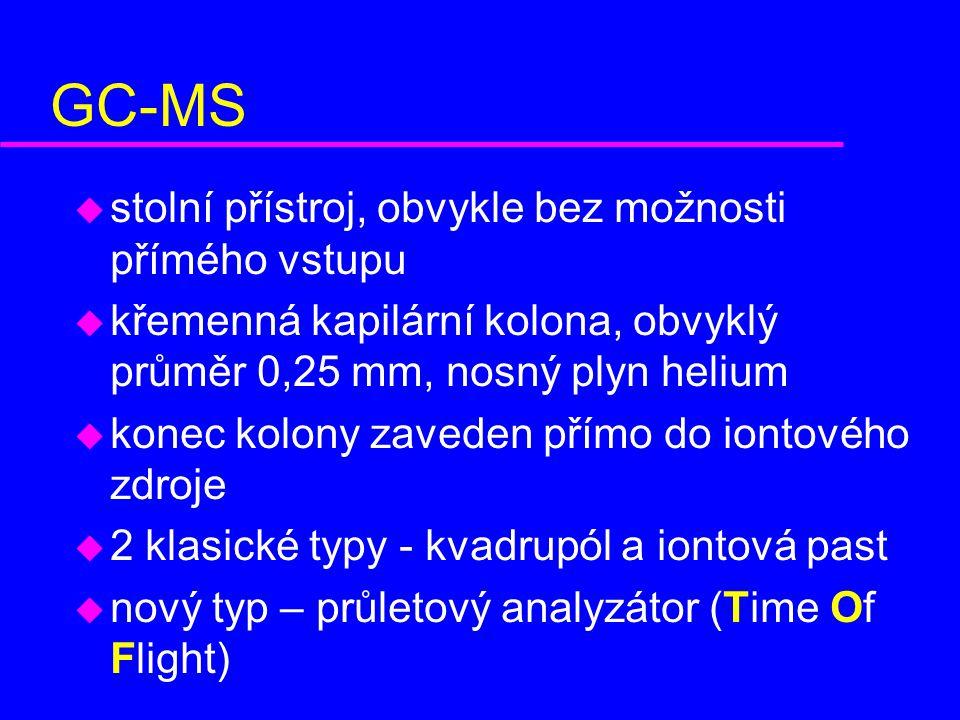 GC-MS u stolní přístroj, obvykle bez možnosti přímého vstupu u křemenná kapilární kolona, obvyklý průměr 0,25 mm, nosný plyn helium u konec kolony zaveden přímo do iontového zdroje u 2 klasické typy - kvadrupól a iontová past u nový typ – průletový analyzátor (Time Of Flight)