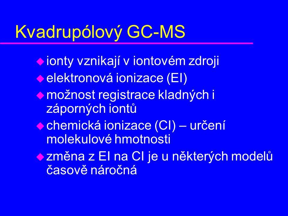 Kvadrupólový GC-MS u ionty vznikají v iontovém zdroji u elektronová ionizace (EI) u možnost registrace kladných i záporných iontů u chemická ionizace (CI) – určení molekulové hmotnosti u změna z EI na CI je u některých modelů časově náročná