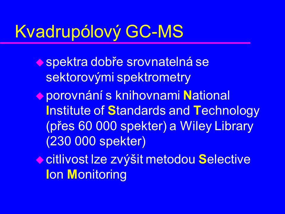Kvadrupólový GC-MS u spektra dobře srovnatelná se sektorovými spektrometry u porovnání s knihovnami National Institute of Standards and Technology (přes 60 000 spekter) a Wiley Library (230 000 spekter) u citlivost lze zvýšit metodou Selective Ion Monitoring