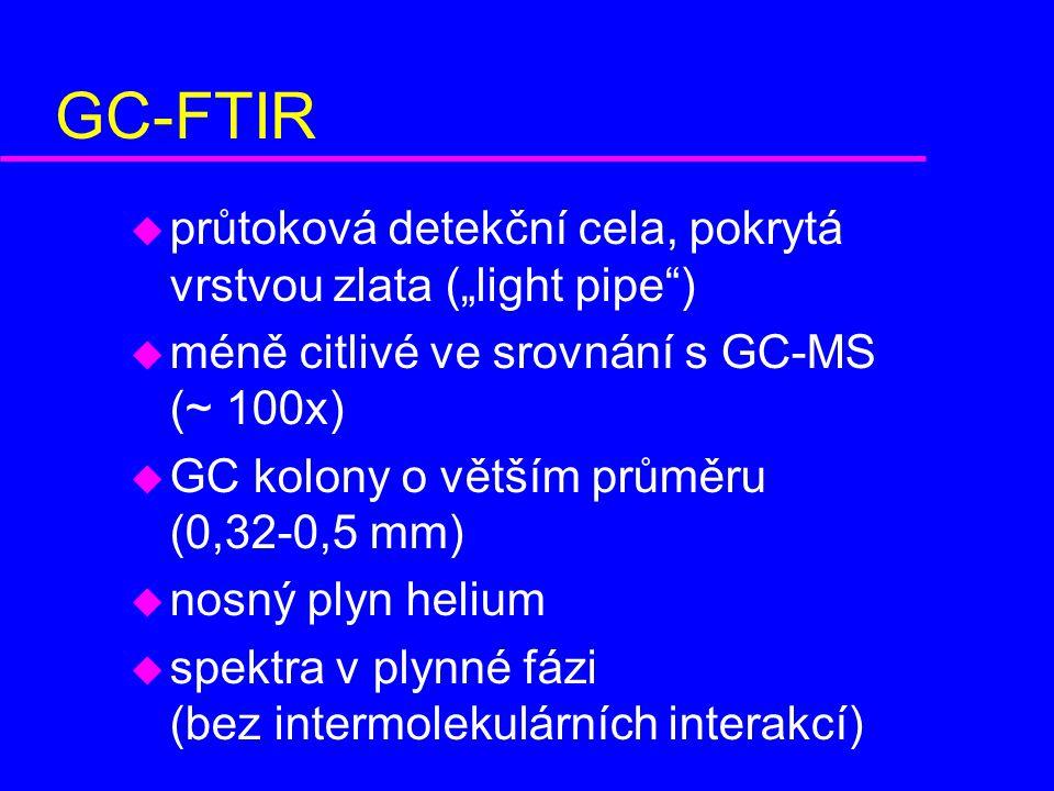 """GC-FTIR u průtoková detekční cela, pokrytá vrstvou zlata (""""light pipe ) u méně citlivé ve srovnání s GC-MS (~ 100x) u GC kolony o větším průměru (0,32-0,5 mm) u nosný plyn helium u spektra v plynné fázi (bez intermolekulárních interakcí)"""