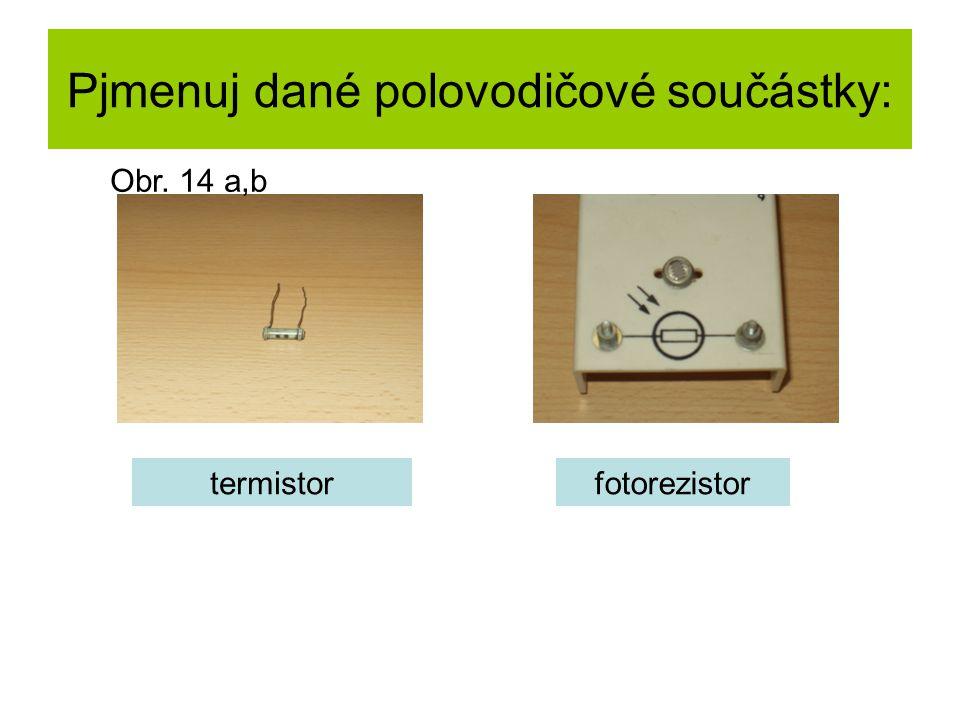 Pjmenuj dané polovodičové součástky: termistorfotorezistor Obr. 14 a,b