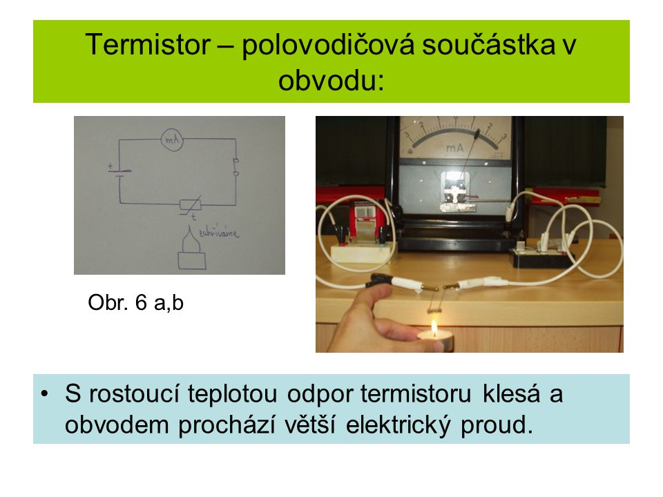 Termistor – polovodičová součástka v obvodu: •S rostoucí teplotou odpor termistoru klesá a obvodem prochází větší elektrický proud. Obr. 6 a,b