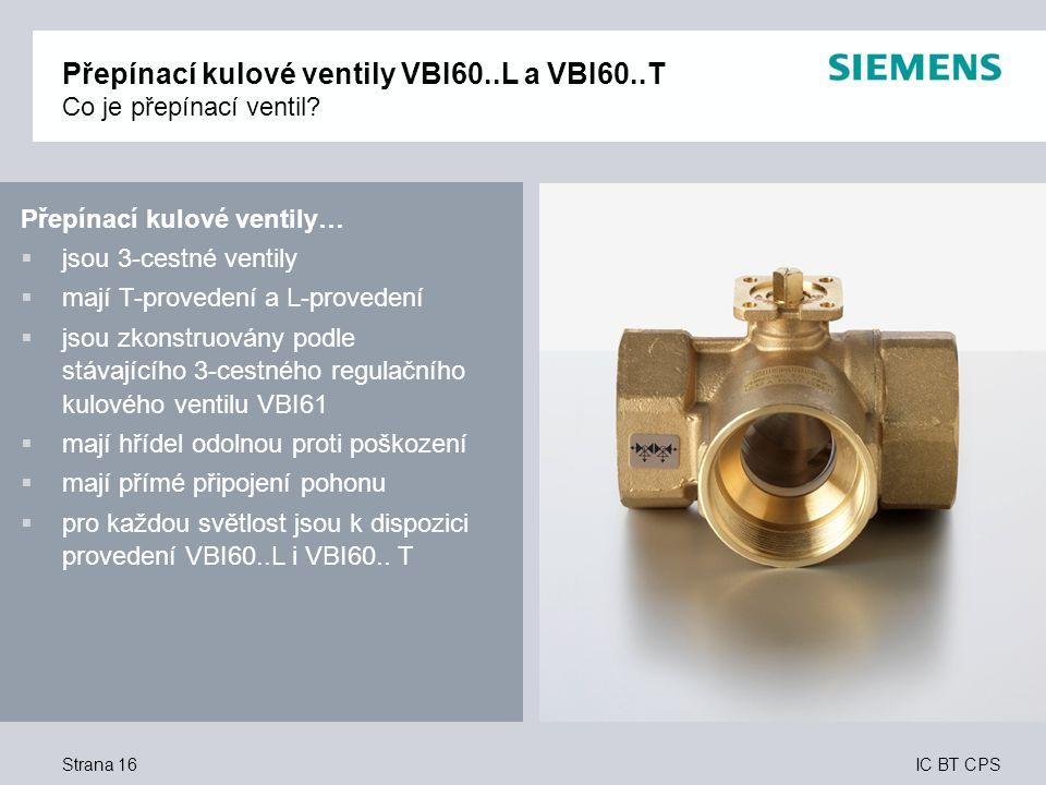 IC BT CPS Přepínací kulové ventily…  jsou 3-cestné ventily  mají T-provedení a L-provedení  jsou zkonstruovány podle stávajícího 3-cestného regulačního kulového ventilu VBI61  mají hřídel odolnou proti poškození  mají přímé připojení pohonu  pro každou světlost jsou k dispozici provedení VBI60..L i VBI60..