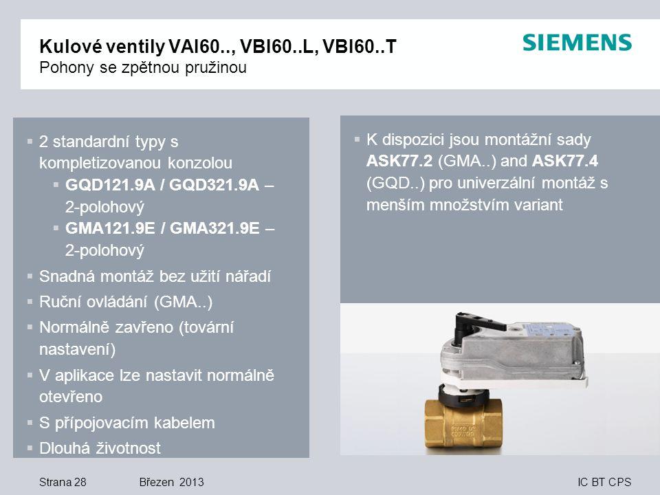 IC BT CPS Březen 2013 Kulové ventily VAI60.., VBI60..L, VBI60..T Pohony se zpětnou pružinou Strana 28  2 standardní typy s kompletizovanou konzolou  GQD121.9A / GQD321.9A – 2-polohový  GMA121.9E / GMA321.9E – 2-polohový  Snadná montáž bez užití nářadí  Ruční ovládání (GMA..)  Normálně zavřeno (tovární nastavení)  V aplikace lze nastavit normálně otevřeno  S přípojovacím kabelem  Dlouhá životnost  K dispozici jsou montážní sady ASK77.2 (GMA..) and ASK77.4 (GQD..) pro univerzální montáž s menším množstvím variant