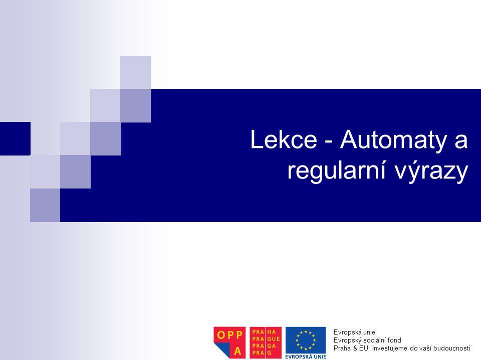 Lekce - Automaty a regularní výrazy Evropská unie Evropský sociální fond Praha & EU: Investujeme do vaší budoucnosti