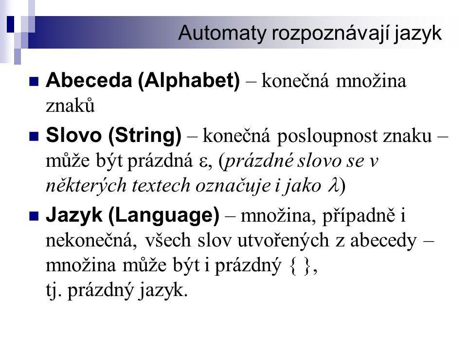 Automaty rozpoznávají jazyk  Abeceda (Alphabet) – konečná množina znaků  Slovo (String) – konečná posloupnost znaku – může být prázdná , (prázdné slovo se v některých textech označuje i jako  )  Jazyk (Language) – množina, případně i nekonečná, všech slov utvořených z abecedy – množina může být i prázdný { }, tj.