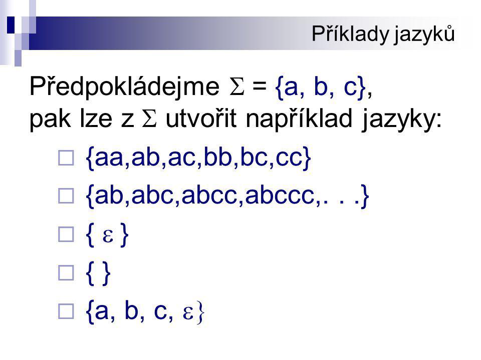 Příklady jazyků Předpokládejme  = {a, b, c}, pak lze z  utvořit například jazyky:  {aa,ab,ac,bb,bc,cc}  {ab,abc,abcc,abccc,...}  {  }  { }  {a, b, c, 