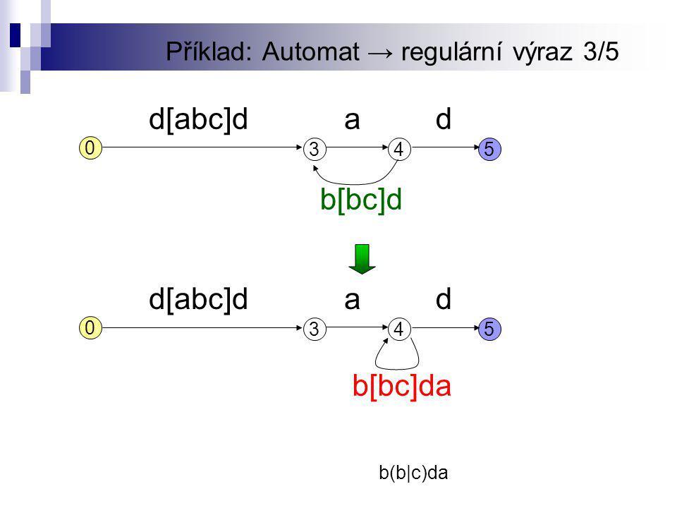 Příklad: Automat → regulární výraz 3/5 345 d[abc]dd 0 a b[bc]d b(b|c)da 345 d[abc]dd 0 a b[bc]da