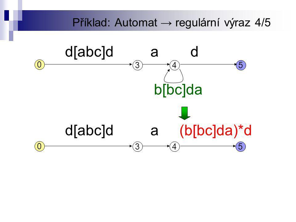 Příklad: Automat → regulární výraz 4/5 345 d[abc]dd 0 a b[bc]da 345 d[abc]d 0 a(b[bc]da)*d