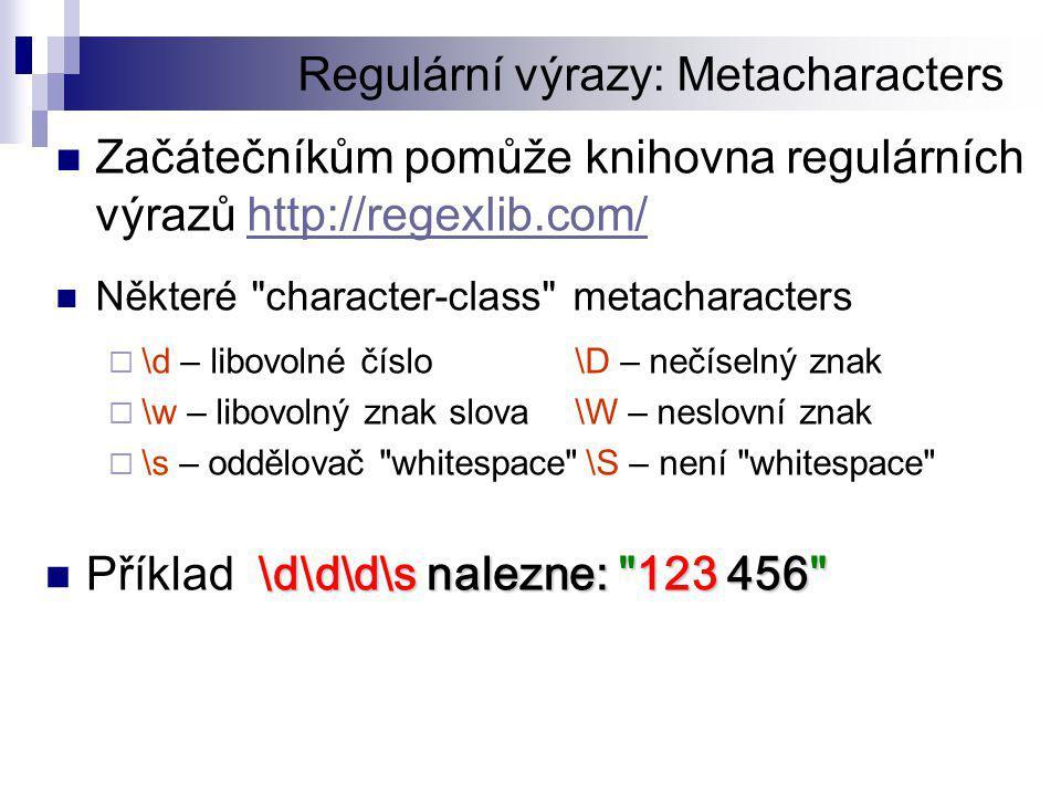 Regulární výrazy: Metacharacters  Začátečníkům pomůže knihovna regulárních výrazů http://regexlib.com/http://regexlib.com/  Některé character-class metacharacters  \d – libovolné číslo\D – nečíselný znak  \w – libovolný znak slova\W – neslovní znak  \s – oddělovač whitespace \S – není whitespace \d\d\d\s nalezne: 123 456  Příklad \d\d\d\s nalezne: 123 456