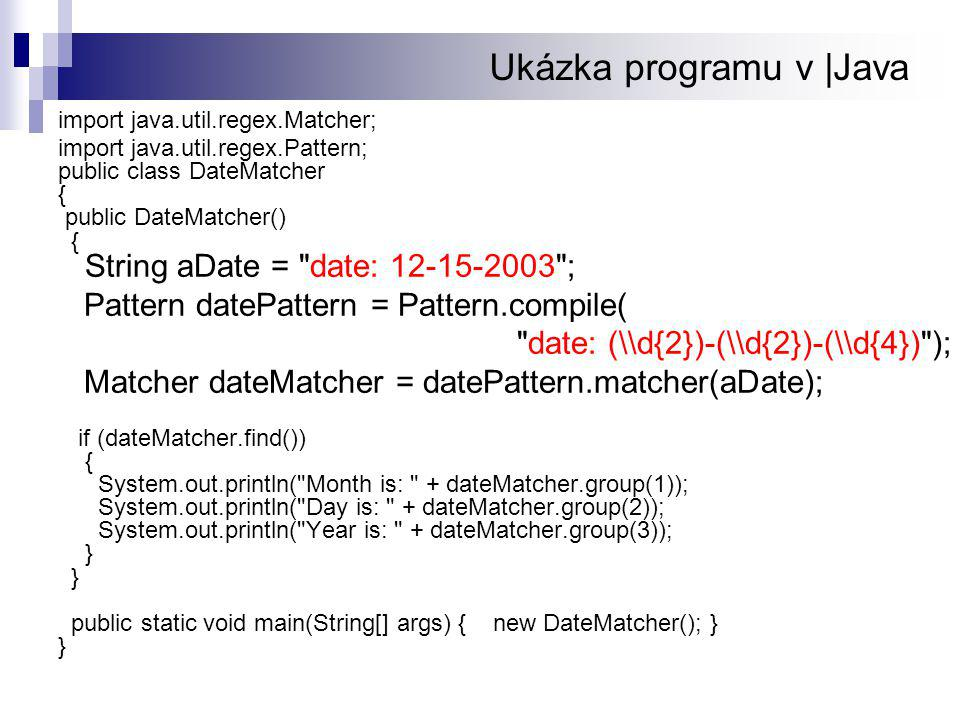 Ukázka programu v |Java import java.util.regex.Matcher; import java.util.regex.Pattern; public class DateMatcher { public DateMatcher() { String aDate