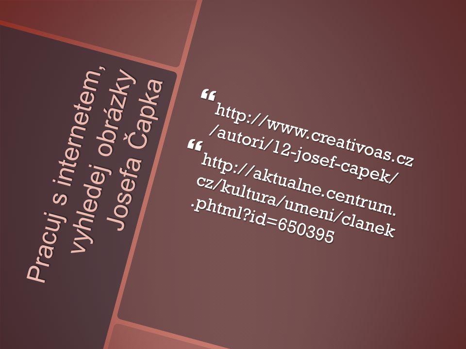 Pracuj s internetem, vyhledej obrázky Josefa Čapka  http://www.creativoas.cz /autori/12-josef-capek/  http://aktualne.centrum.