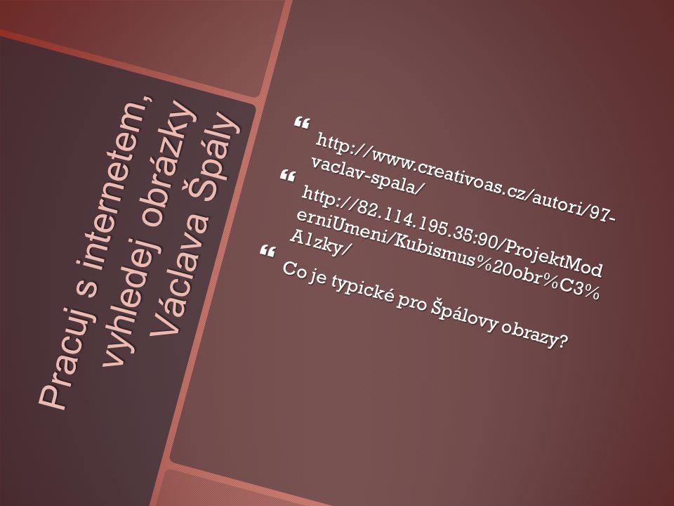 Pracuj s internetem, vyhledej obrázky Václava Špály  http://www.creativoas.cz/autori/97- vaclav-spala/  http://82.114.195.35:90/ProjektMod erniUmeni/Kubismus%20obr%C3% A1zky/  Co je typické pro Špálovy obrazy?