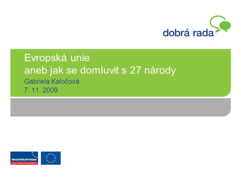 Evropská unie aneb jak se domluvit s 27 národy Gabriela Kaločová 7. 11. 2009